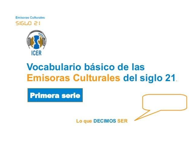 Vocabulario básico de las  Emisoras Culturales del siglo 21.  Primera serie  Lo que DECIMOS SER