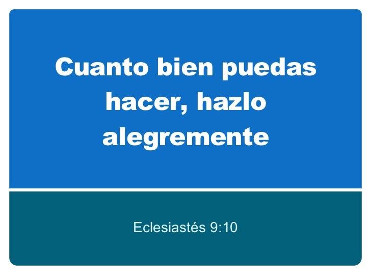 Cuanto  bien puedas hacer, hazlo alegremente Eclesiastés 9:10