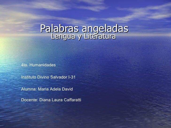 Palabras angeladas Lengua y Literatura 4to. Humanidades Instituto Divino Salvador I-31 Alumna: Maria Adela David Docente: ...