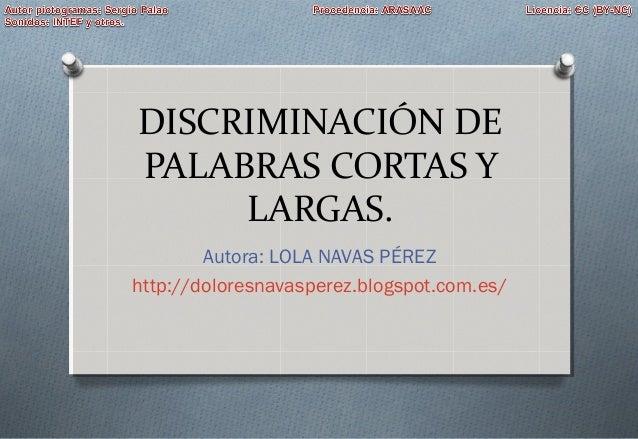 DISCRIMINACIÓN DE PALABRAS CORTAS Y LARGAS. Autora: LOLA NAVAS PÉREZ http://doloresnavasperez.blogspot.com.es/