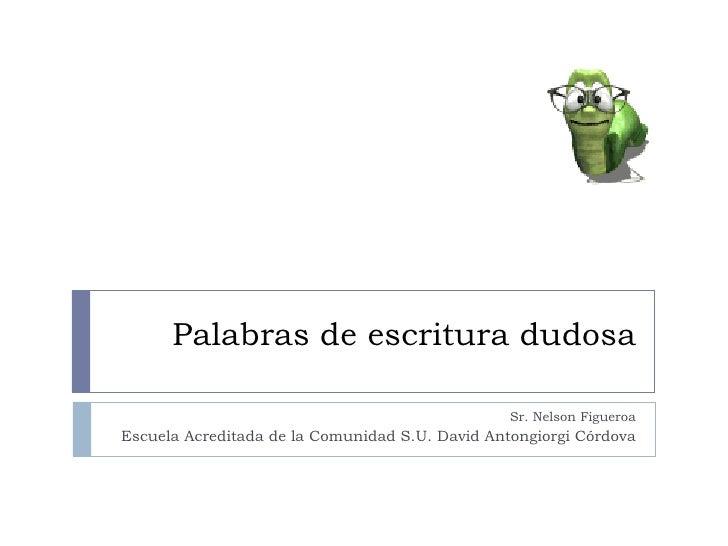 Palabras de escritura dudosa Sr. Nelson Figueroa Escuela Acreditada de la Comunidad S.U. David Antongiorgi Córdova
