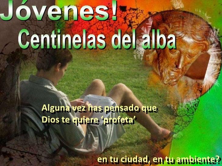 Jóvenes!<br />Centinelas del alba<br />Algunavez has pensado que Dios te quiere 'profeta' <br />en tu ciudad, en tu ambien...