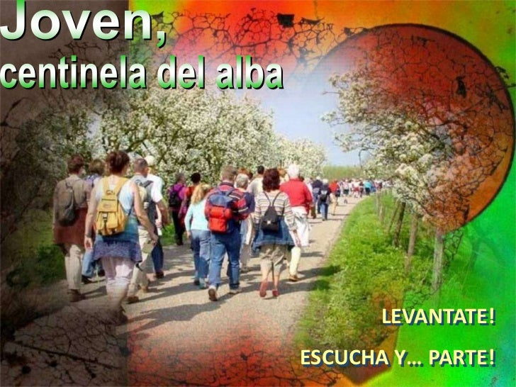 Joven,<br />centinela del alba<br />LEVANTATE!<br />ESCUCHA Y… PARTE!<br />