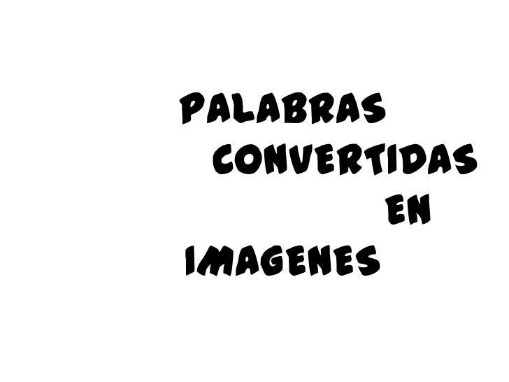 PALABRAS          CONVERTIDAS                   EN IMAGENES<br />
