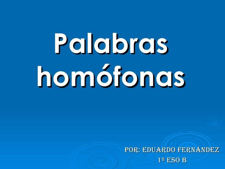 Palabras homófonas Por: Eduardo Fernández 1º ESO B
