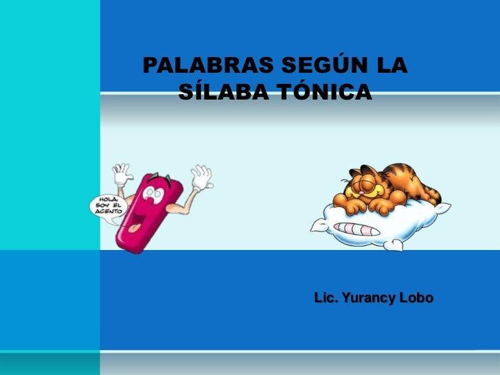 PALABRAS SEGÚN LA  SÍLABA TÓNICA          Lic. Yurancy Lobo