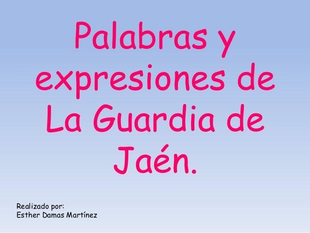 Palabras y    expresiones de     La Guardia de         Jaén.Realizado por:Esther Damas Martínez