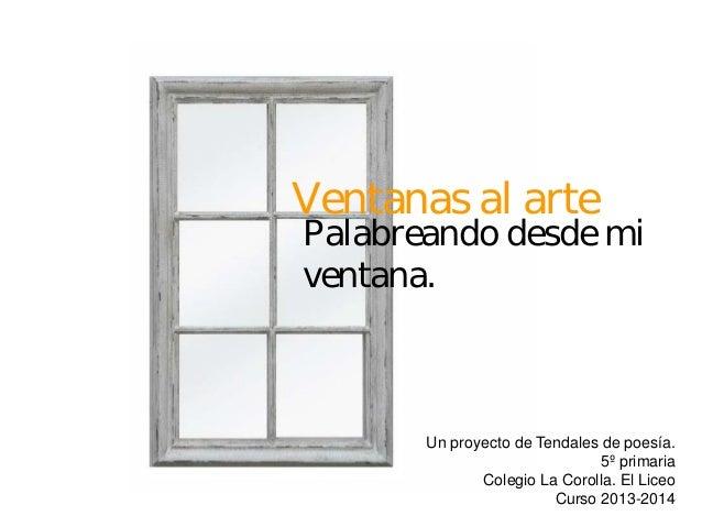Ventanas al arte Un proyecto de Tendales de poesía. 5º primaria Colegio La Corolla. El Liceo Curso 2013-2014 Palabreando d...