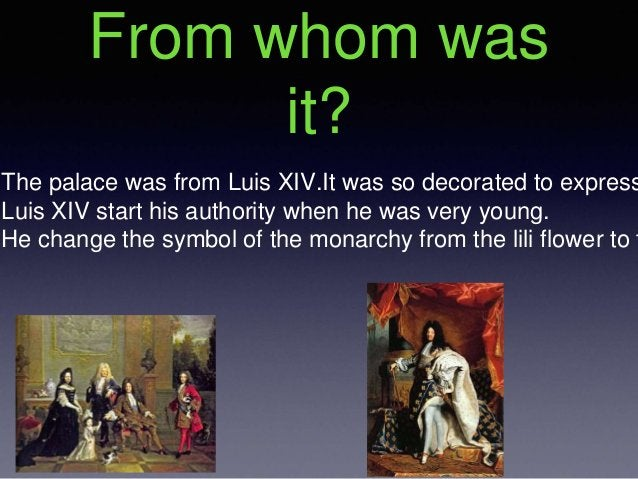 From whom was it? The palace was from Luis XIV.It was so decorated to express Luis XIV start his authority when he was ver...