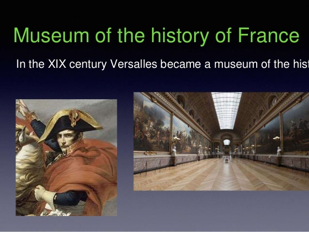 Museum of the history of France In the XIX century Versalles became a museum of the hist