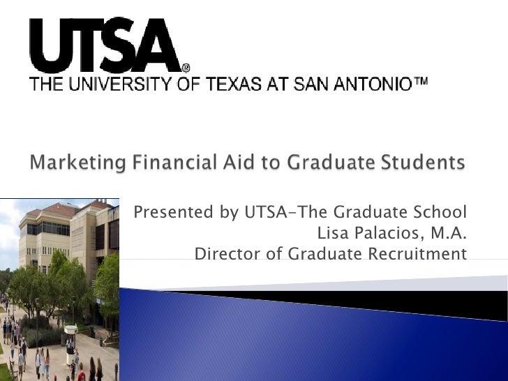 Presented by UTSA-The Graduate School                      Lisa Palacios, M.A.       Director of Graduate Recruitment