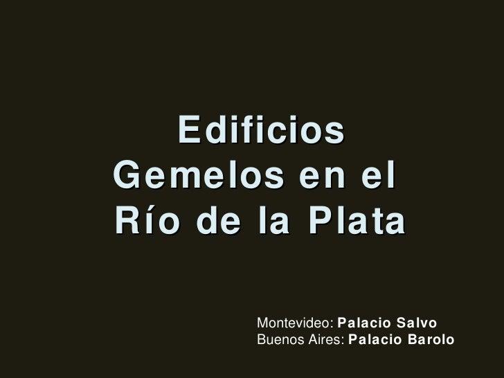 Edificios Gemelos en el  Río de la Plata Montevideo:  Palacio Salvo Buenos Aires:  Palacio Barolo