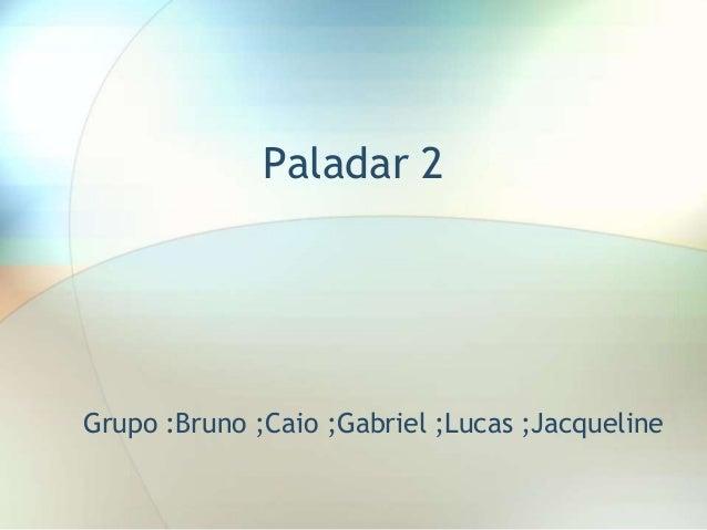 Paladar 2 Grupo :Bruno ;Caio ;Gabriel ;Lucas ;Jacqueline
