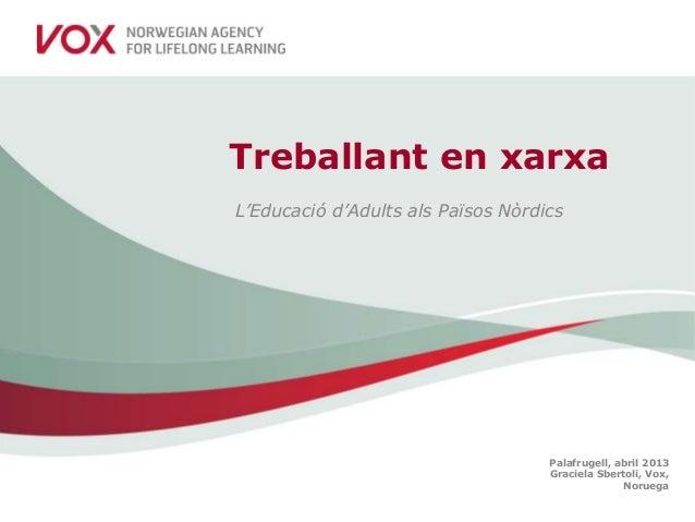 Palafrugell, abril 2013Graciela Sbertoli, Vox,NoruegaTreballant en xarxaL'Educació d'Adults als Països Nòrdics