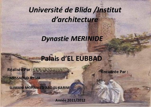 Université de Blida /Institut d'architecture Dynastie MERINIDE Palais d'EL EUBBAD Réalisée Par : MESSAOUD RYMA SLIMANI MOH...