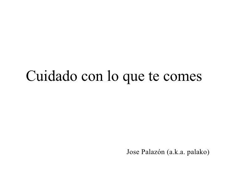 Cuidado con lo que te comes Jose Palazón (a.k.a. palako)