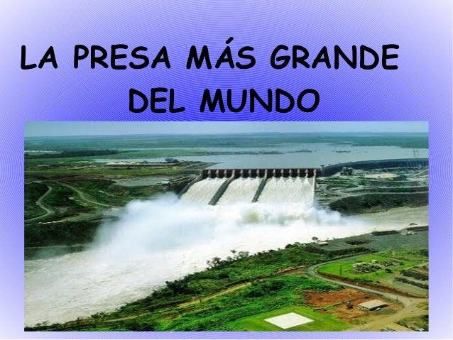 LA PRESA MÁS GRANDE      DEL MUNDO