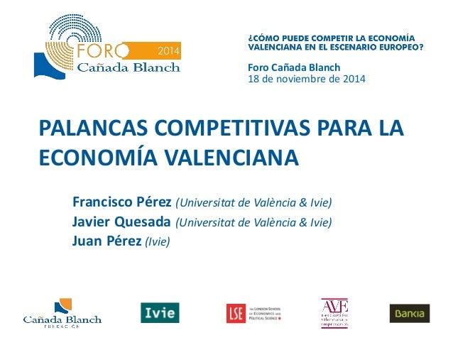 PALANCAS COMPETITIVAS PARA LA ECONOMÍA VALENCIANA  Francisco Pérez (Universitat de València & Ivie)  Javier Quesada (Unive...