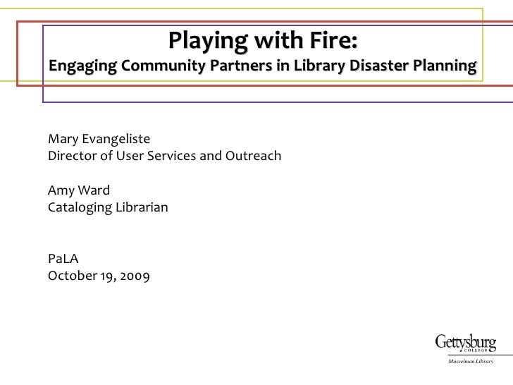 Playing with Fire:  <br />Engaging Community Partners in Library Disaster Planning<br />Mary Evangeliste<br />Director of ...