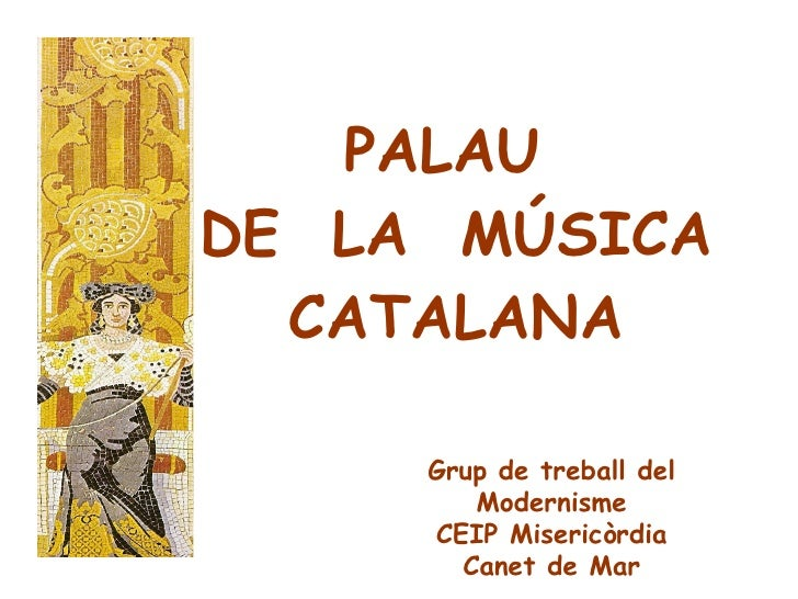 PALAU   DE  LA  MÚSICA  CATALANA Grup de treball del Modernisme CEIP Misericòrdia Canet de Mar