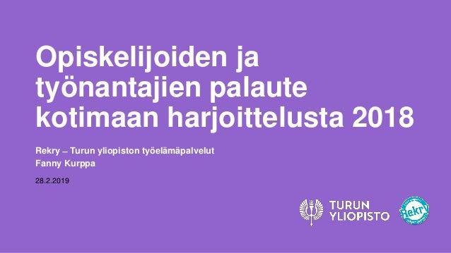 Opiskelijoiden ja työnantajien palaute kotimaan harjoittelusta 2018 Rekry ̶ Turun yliopiston työelämäpalvelut Fanny Kurppa...