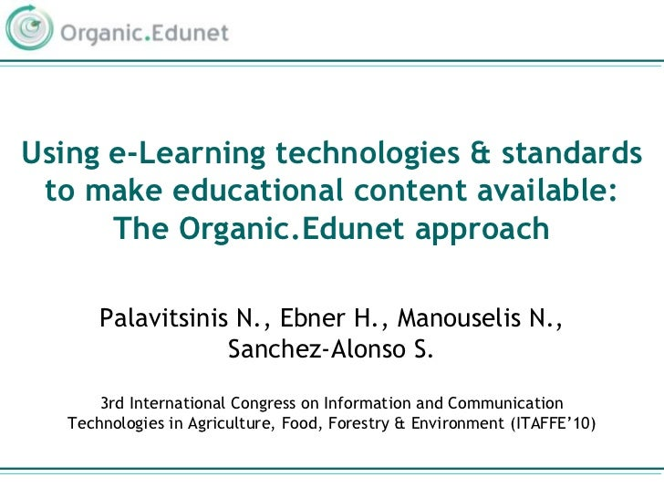 Using e-Learning technologies & standards to make educational content available: The Organic.Edunet approach<br />Palavits...
