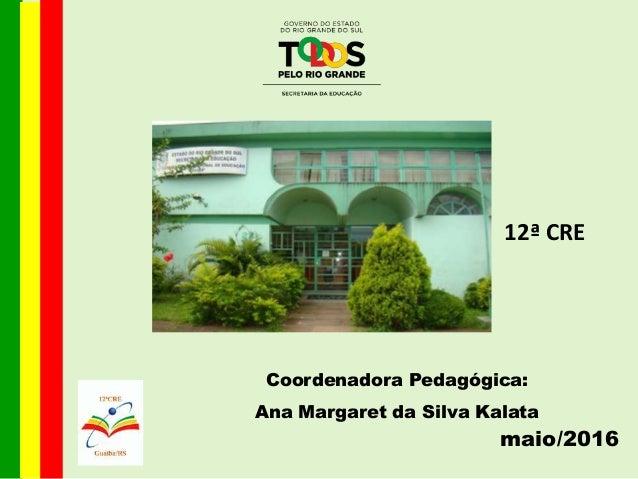 Coordenadora Pedagógica: Ana Margaret da Silva Kalata maio/2016 12ª CRE