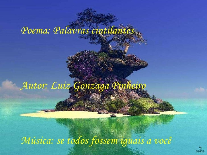 Poema: Palavras cintilantes Autor: Luiz Gonzaga Pinheiro Música: se todos fossem iguais a você