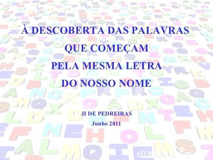 À DESCOBERTA DAS PALAVRAS  QUE COMEÇAM  PELA MESMA LETRA  DO NOSSO NOME JI DE PEDREIRAS Junho 2011