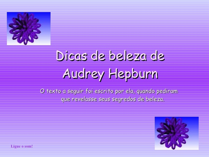 Dicas de beleza de Audrey Hepburn O texto a seguir foi escrito por ela, quando pediram que revelasse seus segredos de bele...