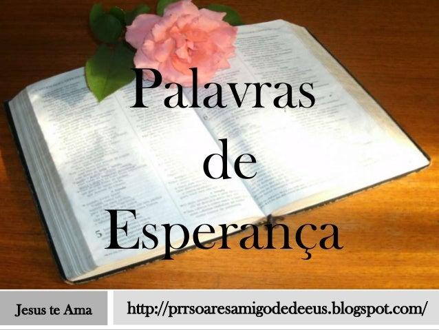 Palavras                   de               EsperançaJesus te Ama   http://prrsoaresamigodedeeus.blogspot.com/