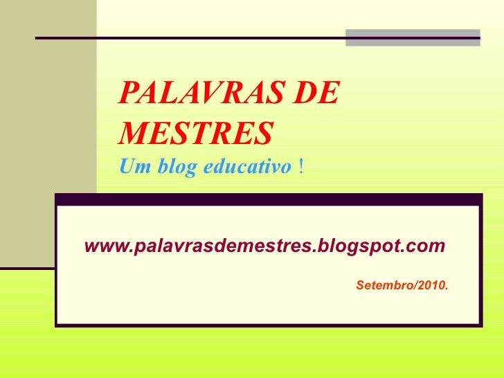 PALAVRAS DE MESTRES Um blog educativo  ! www.palavrasdemestres.blogspot.com Setembro/2010.