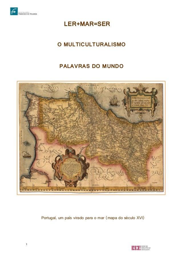 1 LER+MAR=SER O MULTICULTURALISMO PALAVRAS DO MUNDO Portugal, um país virado para o mar (mapa do século XVI)