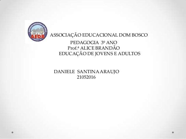 ASSOCIAÇÃO EDUCACIONAL DOM BOSCO      PEDAGOGIA 3º ANO     Prof.ª ALICE BRANDÃO  EDUCAÇÃO DE JOVENS E ADULTOS DANIELE SANT...