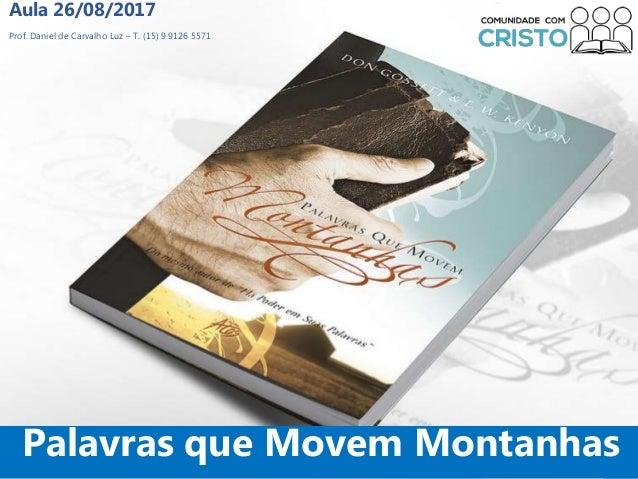 Prof. Daniel de Carvalho Luz – T. (15) 9 9126 5571 Aula 26/08/2017 1 Palavras que Movem Montanhas