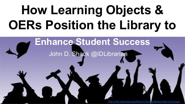 How Learning Objects &  OERs Position the Library to  Enhance Student Success  John D. Shank @IDLibrarian  http://mcli.mar...