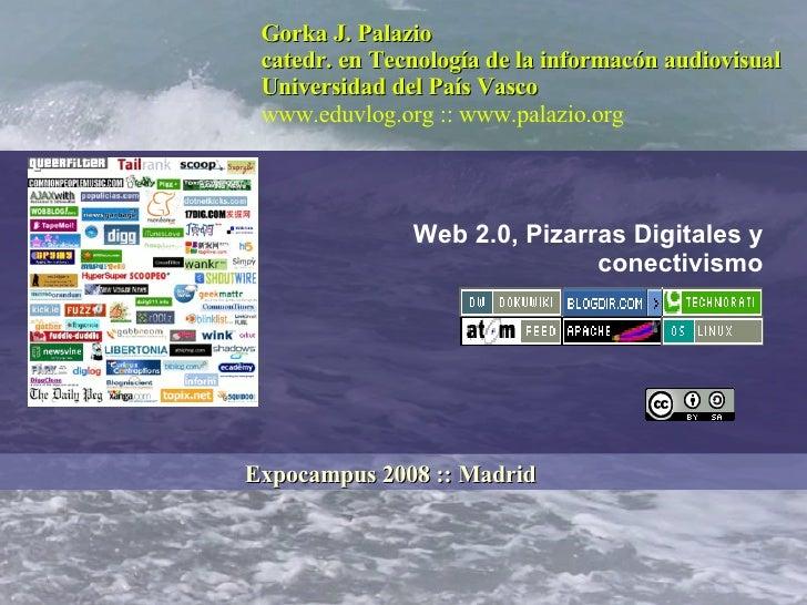 Web 2.0, Pizarras Digitales y conectivismo Gorka J. Palazio catedr. en Tecnología de la informacón audiovisual Universidad...