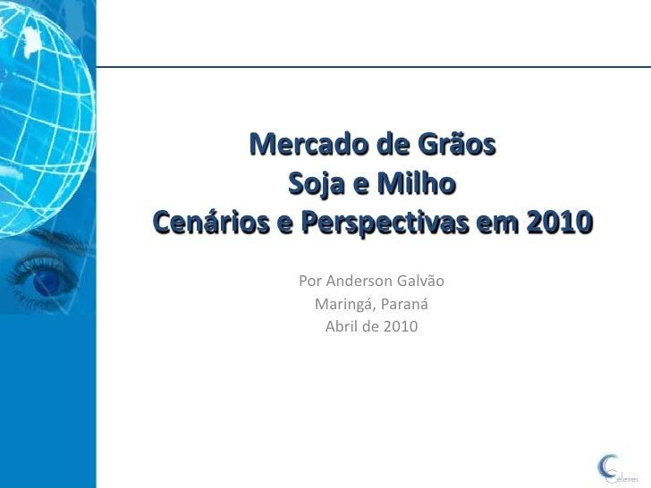 Mercado de Grãos           Soja e Milho Cenários e Perspectivas em 2010           Por Anderson Galvão             Maringá,...