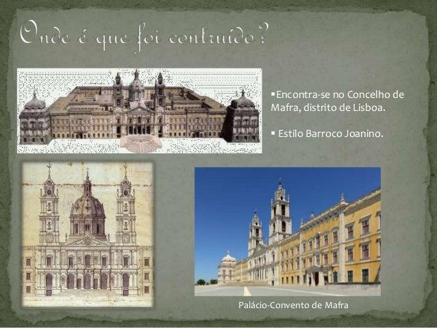 Encontra-se no Concelho de Mafra, distrito de Lisboa.  Estilo Barroco Joanino. Palácio-Convento de Mafra