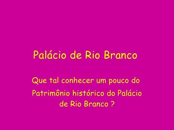 Palácio de Rio Branco  Que tal conhecer um pouco do  Patrimônio histórico do Palácio de Rio Branco  ?