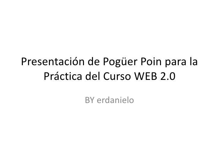 Presentación de PogüerPoin para la Práctica del Curso WEB 2.0<br />BY erdanielo<br />
