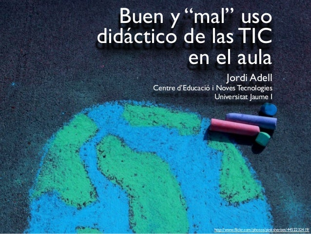 "Buen y ""mal"" usodidáctico de las TICen el aulaJordi AdellCentre d'Educació i Noves TecnologiesUniversitat Jaume Ihttp://ww..."