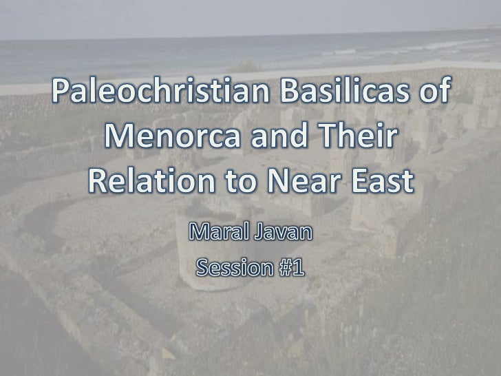 Paleochristian Basilicas of Menorca and Their Relation to Near East<br />Maral Javan<br />Session #1    <br />