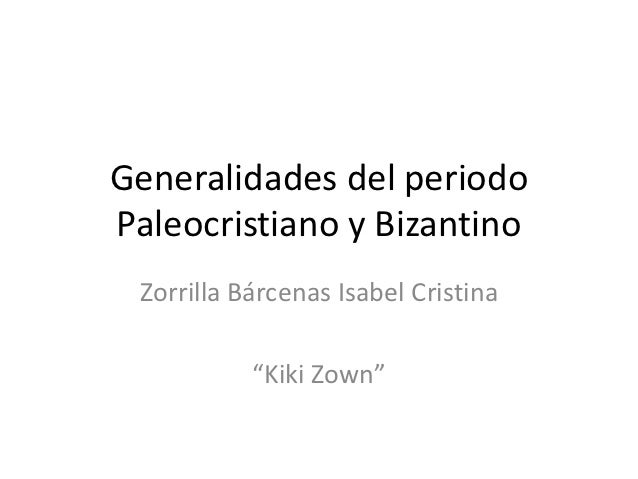 "Generalidades del periodoPaleocristiano y Bizantino Zorrilla Bárcenas Isabel Cristina           ""Kiki Zown"""