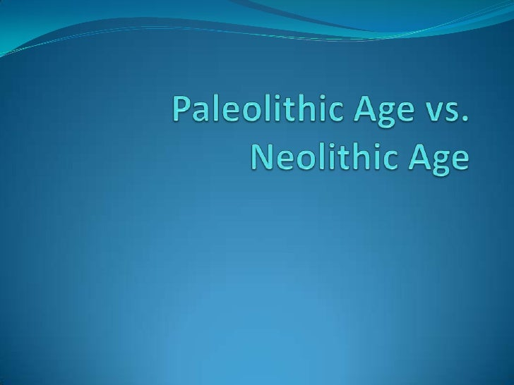 "a comparison of evolution during the paleolithic and neolithic age Taking root around 12,000 years ago, agriculture triggered such a change in society and the way in which people lived that its development has been dubbed the ""neolithic revolution."