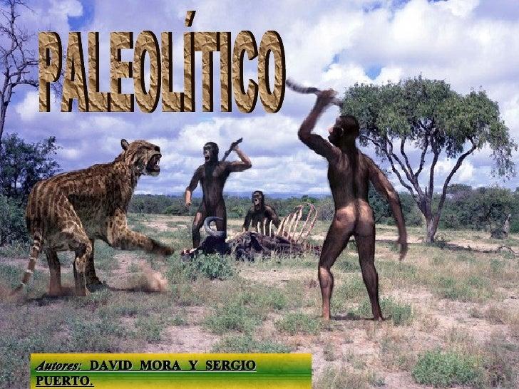 PALEOLÍTICO Autores:  DAVID MORA Y SERGIO PUERTO .