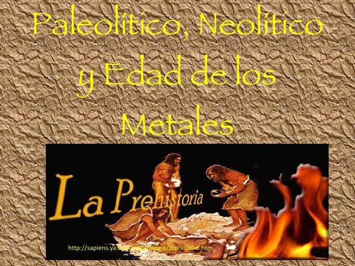 Paleolítico, Neolítico y Edad de los Metales http://sapiens.ya.com/angarmegia/prehistoria.htm