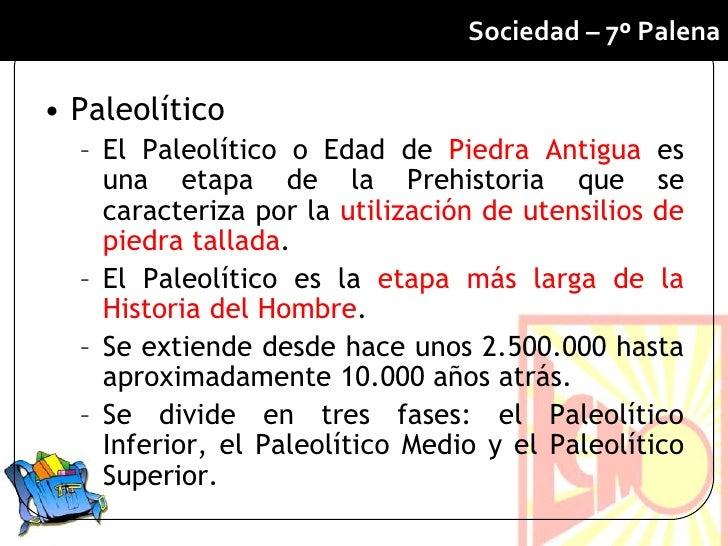 Sociedad – 7º Palena• Paleolítico  – El Paleolítico o Edad de Piedra Antigua es    una etapa de la Prehistoria que se    c...