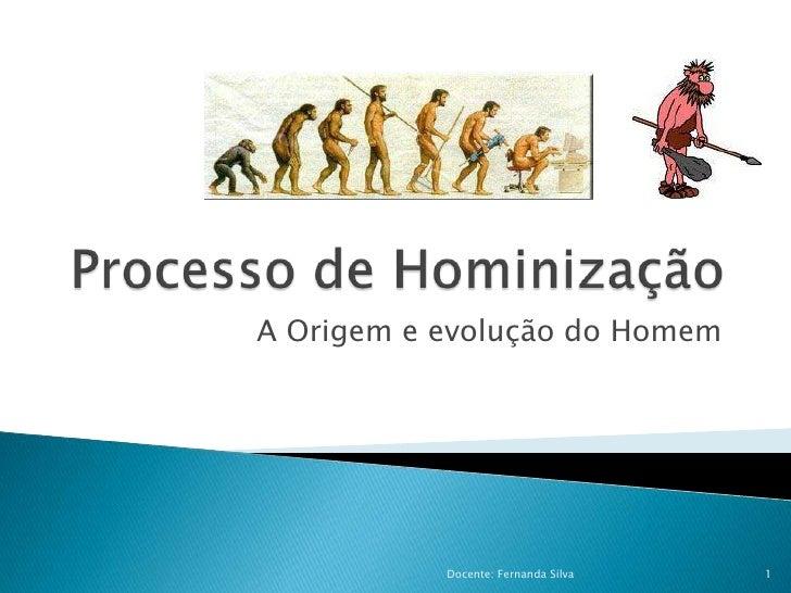 Processo de Hominização<br />A Origem e evolução do Homem<br />1<br />Docente: Fernanda Silva <br />