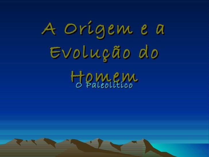 A Origem e a Evolução do Homem O Paleolítico